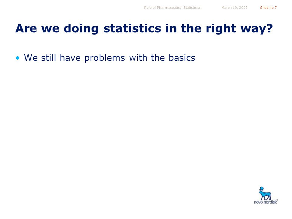 Role of Pharmaceutical StatisticianSlide no 7March 10, 2009 Are we doing statistics in the right way.