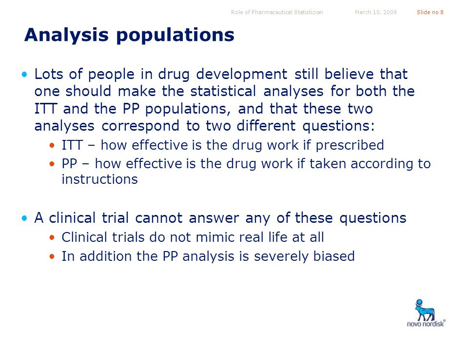 Role of Pharmaceutical StatisticianSlide no 8March 10, 2009 Analysis populations Lots of people in drug development still believe that one should make the statistical analyses for both the ITT and the PP populations, and that these two analyses correspond to two different questions: ITT – how effective is the drug work if prescribed PP – how effective is the drug work if taken according to instructions A clinical trial cannot answer any of these questions Clinical trials do not mimic real life at all In addition the PP analysis is severely biased