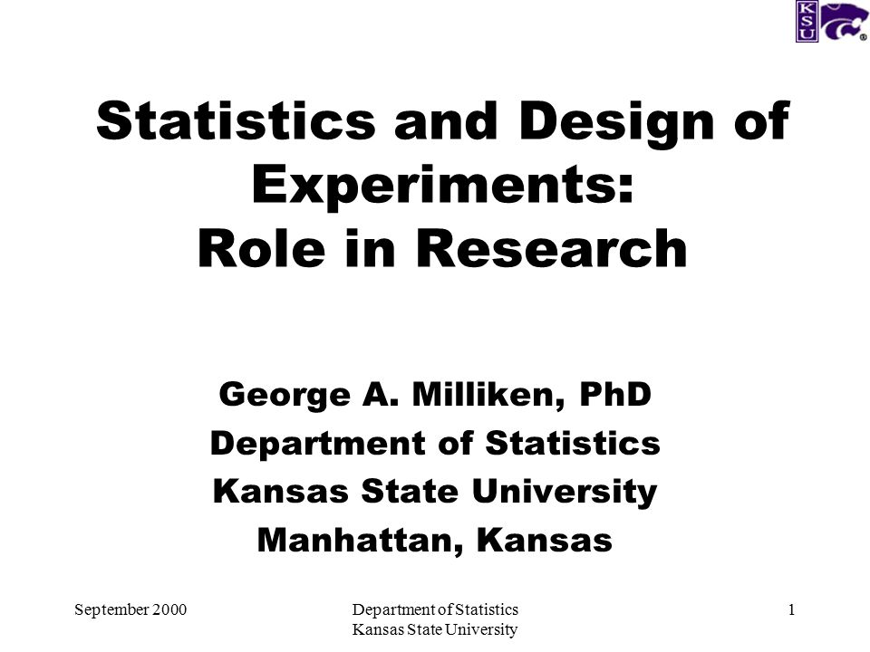 September 2000Department of Statistics Kansas State University 1 Statistics and Design of Experiments: Role in Research George A.