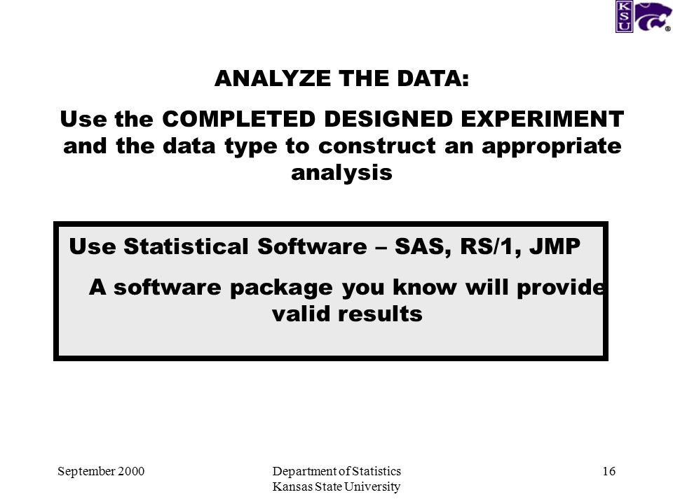 September 2000Department of Statistics Kansas State University 16 ANALYZE THE DATA: Use the COMPLETED DESIGNED EXPERIMENT and the data type to construct an appropriate analysis Use Statistical Software – SAS, RS/1, JMP A software package you know will provide valid results