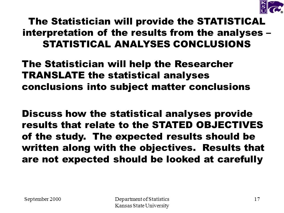 September 2000Department of Statistics Kansas State University 17 The Statistician will provide the STATISTICAL interpretation of the results from the analyses – STATISTICAL ANALYSES CONCLUSIONS The Statistician will help the Researcher TRANSLATE the statistical analyses conclusions into subject matter conclusions Discuss how the statistical analyses provide results that relate to the STATED OBJECTIVES of the study.