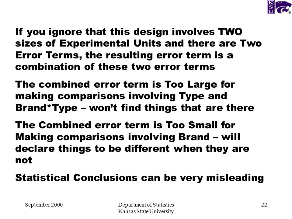 September 2000Department of Statistics Kansas State University 22 If you ignore that this design involves TWO sizes of Experimental Units and there are Two Error Terms, the resulting error term is a combination of these two error terms The combined error term is Too Large for making comparisons involving Type and Brand*Type – won't find things that are there The Combined error term is Too Small for Making comparisons involving Brand – will declare things to be different when they are not Statistical Conclusions can be very misleading