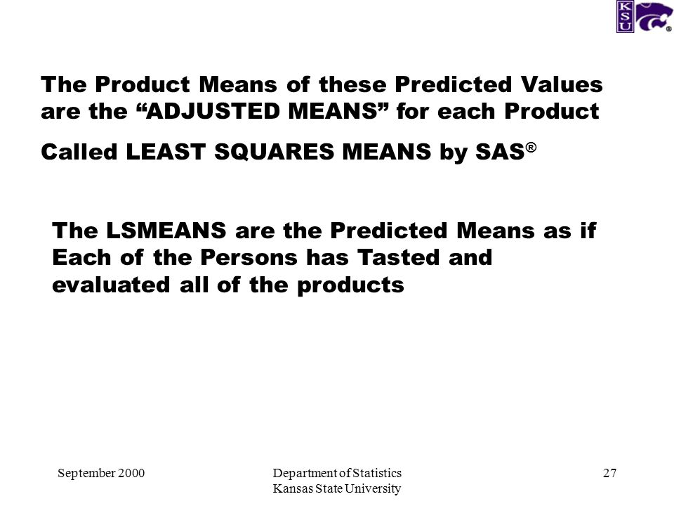 September 2000Department of Statistics Kansas State University 27 The Product Means of these Predicted Values are the ADJUSTED MEANS for each Product Called LEAST SQUARES MEANS by SAS ® The LSMEANS are the Predicted Means as if Each of the Persons has Tasted and evaluated all of the products