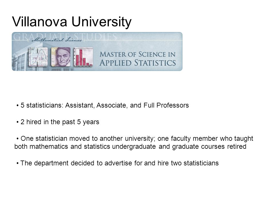 5 statisticians: Assistant, Associate, and Full Professors 2 hired in the past 5 years One statistician moved to another university; one faculty member who taught both mathematics and statistics undergraduate and graduate courses retired The department decided to advertise for and hire two statisticians Villanova University