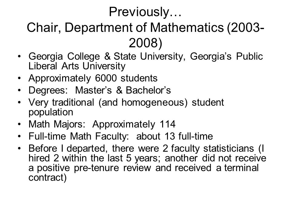 Previously… Chair, Department of Mathematics (2003- 2008) Georgia College & State University, Georgia's Public Liberal Arts University Approximately 6000 students Degrees: Master's & Bachelor's Very traditional (and homogeneous) student population Math Majors: Approximately 114 Full-time Math Faculty: about 13 full-time Before I departed, there were 2 faculty statisticians (I hired 2 within the last 5 years; another did not receive a positive pre-tenure review and received a terminal contract)