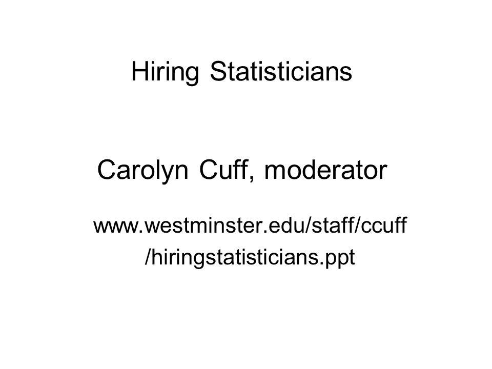 Hiring Statisticians Carolyn Cuff, moderator www.westminster.edu/staff/ccuff /hiringstatisticians.ppt