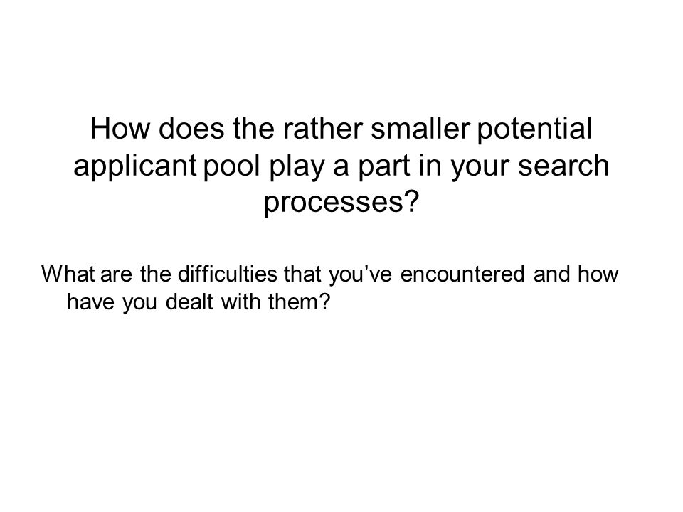 How does the rather smaller potential applicant pool play a part in your search processes.