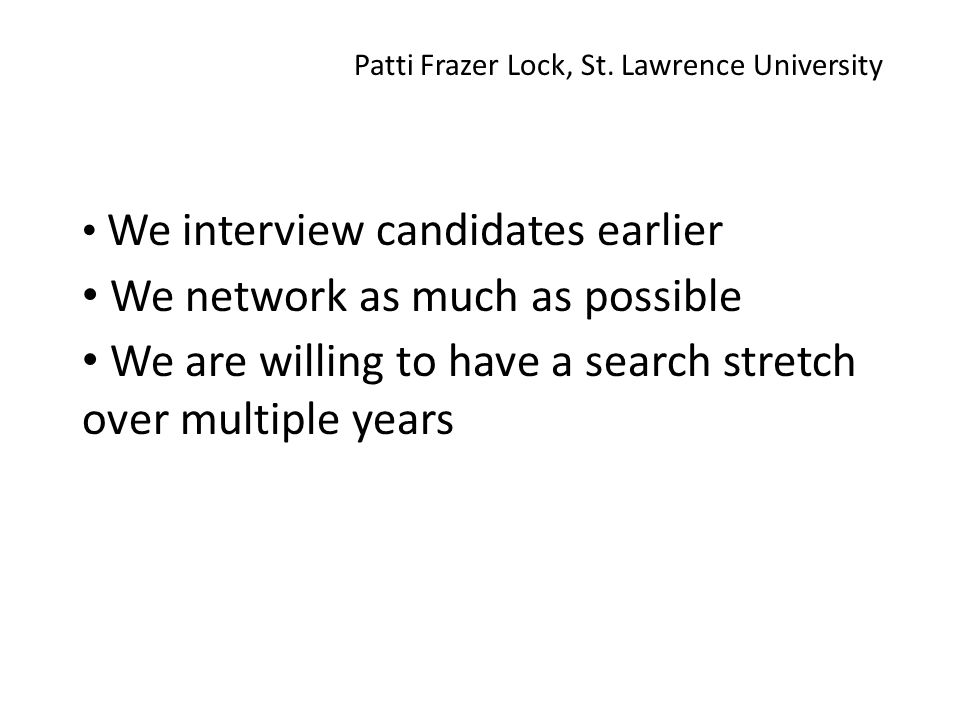 We interview candidates earlier We network as much as possible We are willing to have a search stretch over multiple years Patti Frazer Lock, St.