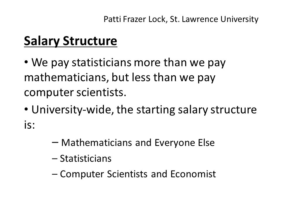 Salary Structure We pay statisticians more than we pay mathematicians, but less than we pay computer scientists.