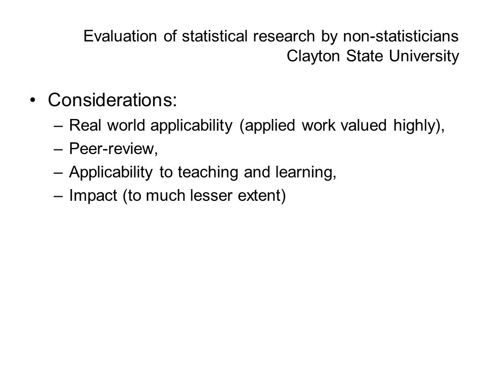 Evaluation of statistical research by non-statisticians Clayton State University Considerations: –Real world applicability (applied work valued highly), –Peer-review, –Applicability to teaching and learning, –Impact (to much lesser extent)