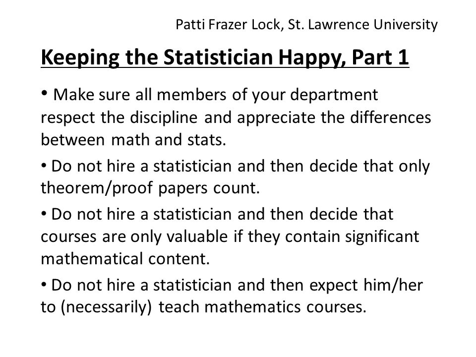 Keeping the Statistician Happy, Part 1 Make sure all members of your department respect the discipline and appreciate the differences between math and stats.