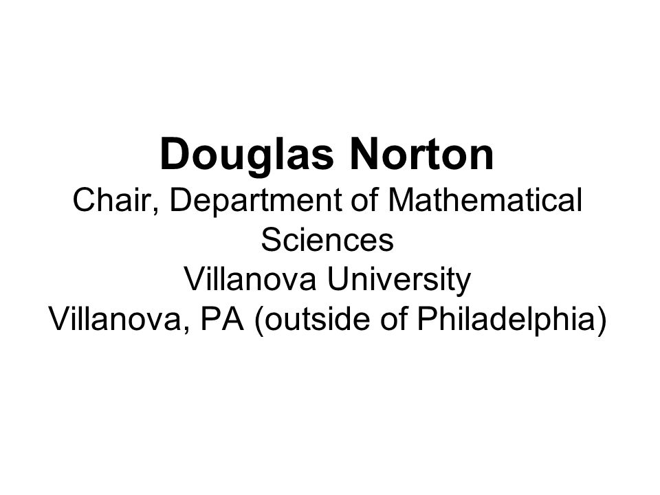 Douglas Norton Chair, Department of Mathematical Sciences Villanova University Villanova, PA (outside of Philadelphia)