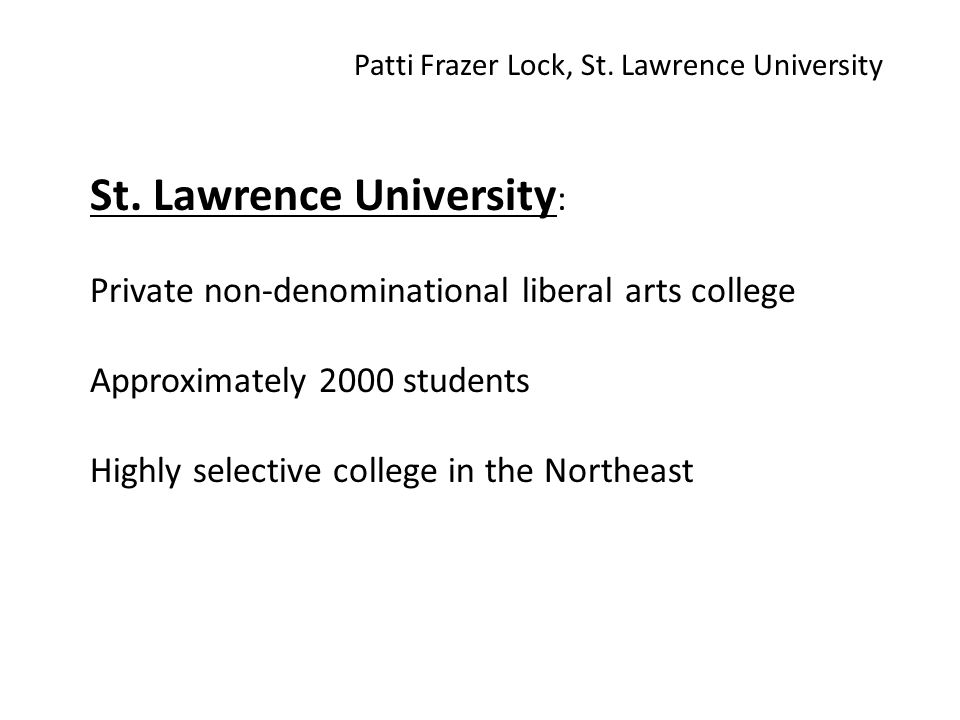 St. Lawrence University : Private non-denominational liberal arts college Approximately 2000 students Highly selective college in the Northeast Patti
