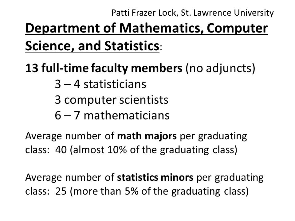 Department of Mathematics, Computer Science, and Statistics : 13 full-time faculty members (no adjuncts) 3 – 4 statisticians 3 computer scientists 6 – 7 mathematicians Average number of math majors per graduating class: 40 (almost 10% of the graduating class) Average number of statistics minors per graduating class: 25 (more than 5% of the graduating class) Patti Frazer Lock, St.