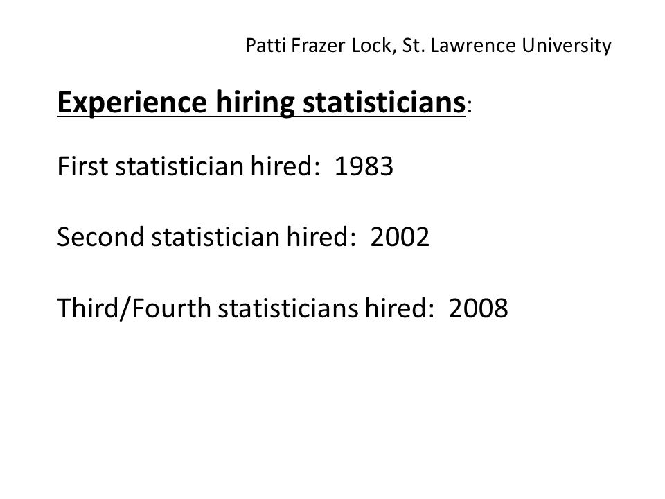 Experience hiring statisticians : First statistician hired: 1983 Second statistician hired: 2002 Third/Fourth statisticians hired: 2008 Patti Frazer Lock, St.