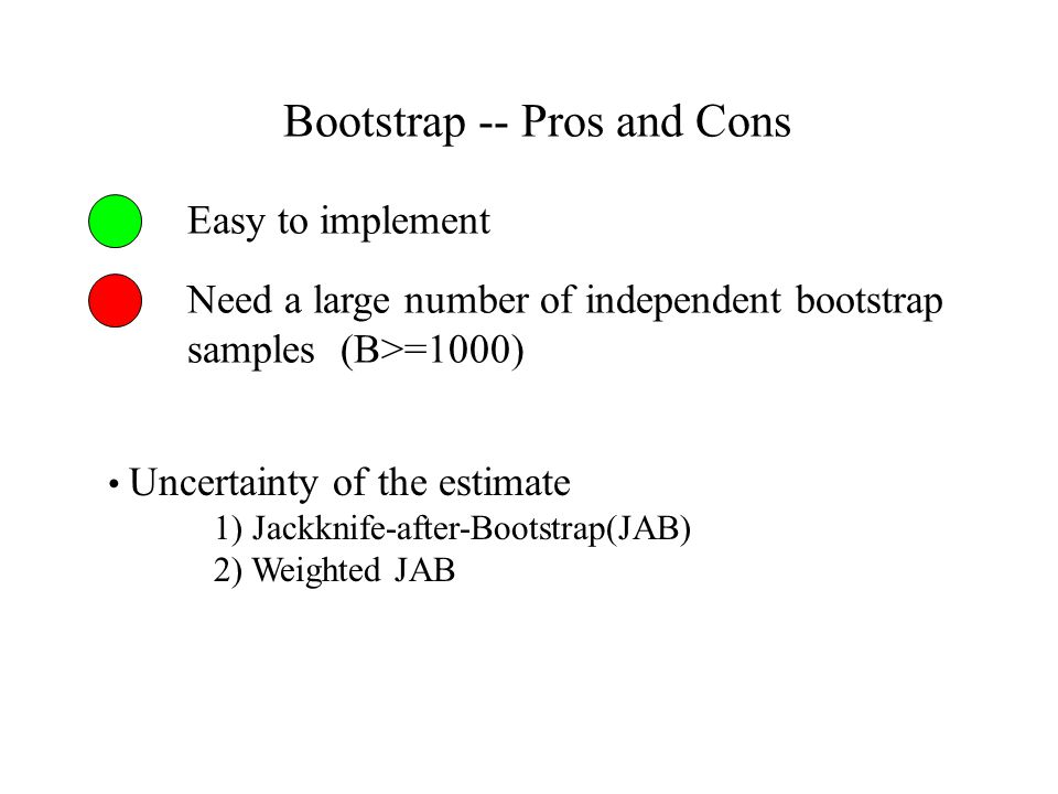 Bootstrap -- Pros and Cons Easy to implement Need a large number of independent bootstrap samples (B>=1000) Uncertainty of the estimate 1) Jackknife-after-Bootstrap(JAB) 2) Weighted JAB
