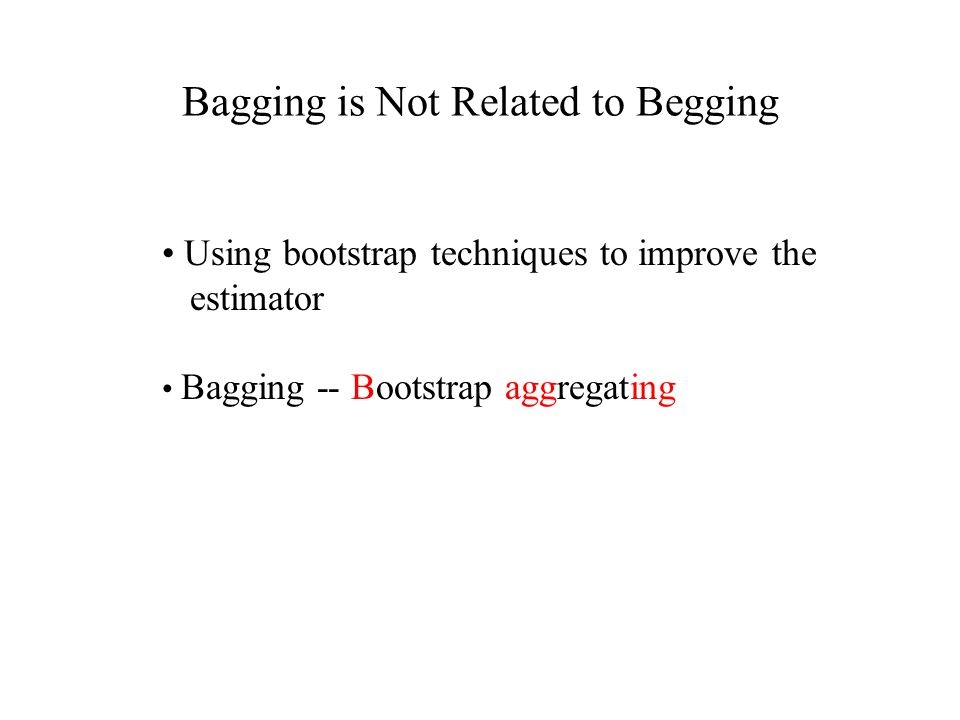 Bagging is Not Related to Begging Using bootstrap techniques to improve the estimator Bagging -- Bootstrap aggregating
