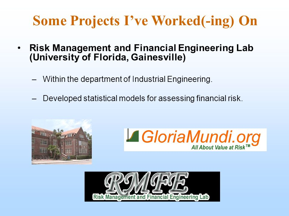 Some Projects I've Worked(-ing) On Risk Management and Financial Engineering Lab (University of Florida, Gainesville) –Within the department of Industrial Engineering.