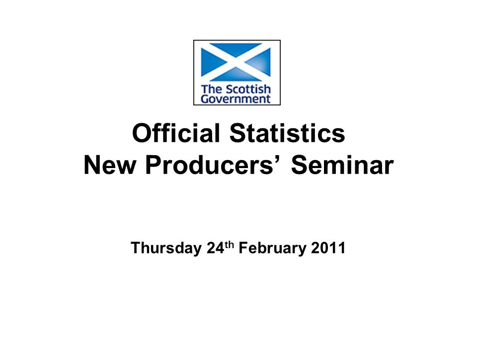Official Statistics New Producers' Seminar Thursday 24 th February 2011