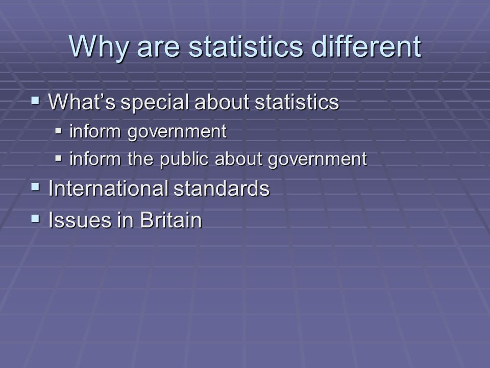 Why are statistics different  What's special about statistics  inform government  inform the public about government  International standards  Issues in Britain