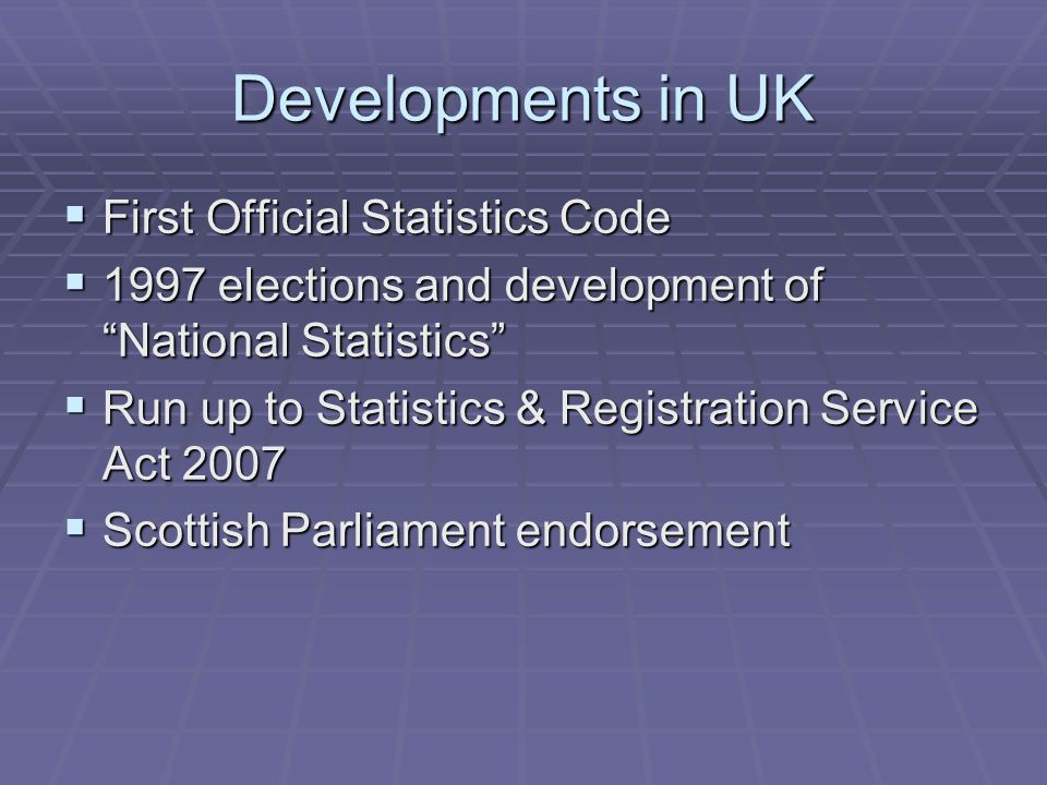 Developments in UK  First Official Statistics Code  1997 elections and development of National Statistics  Run up to Statistics & Registration Service Act 2007  Scottish Parliament endorsement