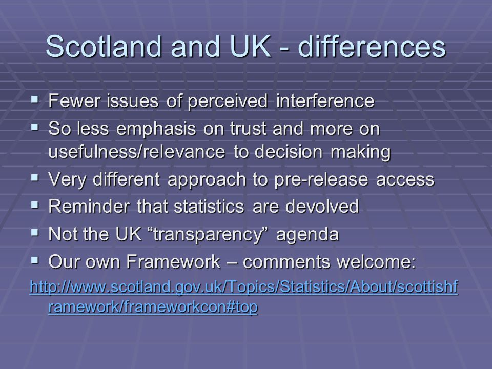 Scotland and UK - differences  Fewer issues of perceived interference  So less emphasis on trust and more on usefulness/relevance to decision making  Very different approach to pre-release access  Reminder that statistics are devolved  Not the UK transparency agenda  Our own Framework – comments welcome: http://www.scotland.gov.uk/Topics/Statistics/About/scottishf ramework/frameworkcon#top http://www.scotland.gov.uk/Topics/Statistics/About/scottishf ramework/frameworkcon#top