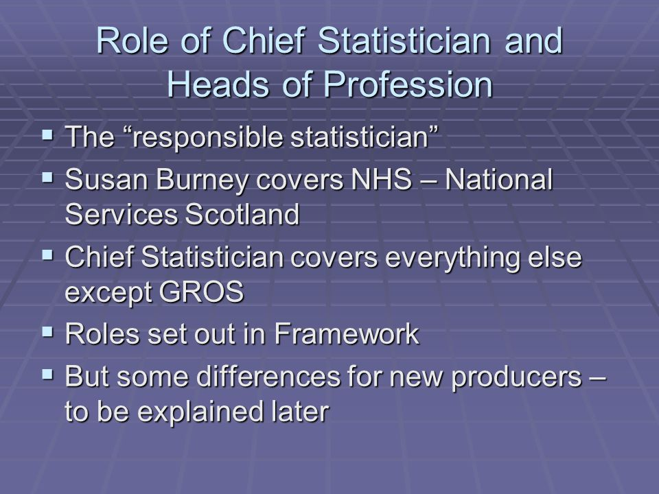 Role of Chief Statistician and Heads of Profession  The responsible statistician  Susan Burney covers NHS – National Services Scotland  Chief Statistician covers everything else except GROS  Roles set out in Framework  But some differences for new producers – to be explained later