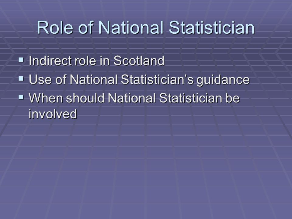 Role of National Statistician  Indirect role in Scotland  Use of National Statistician's guidance  When should National Statistician be involved