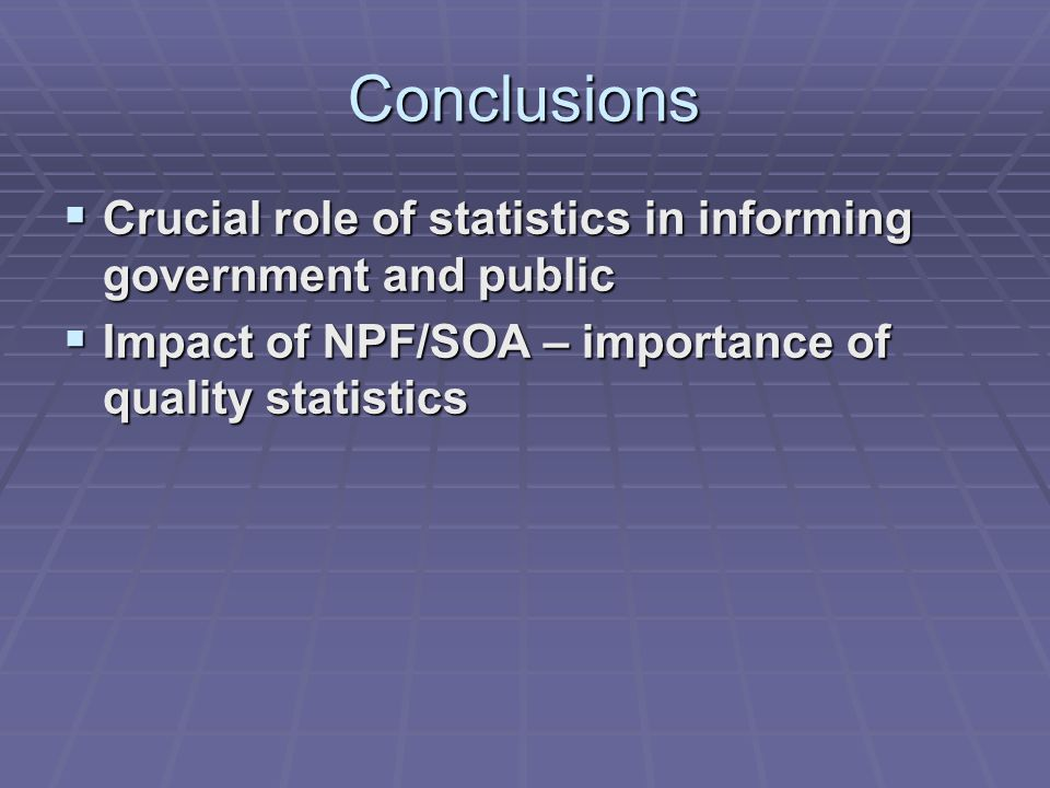Conclusions  Crucial role of statistics in informing government and public  Impact of NPF/SOA – importance of quality statistics