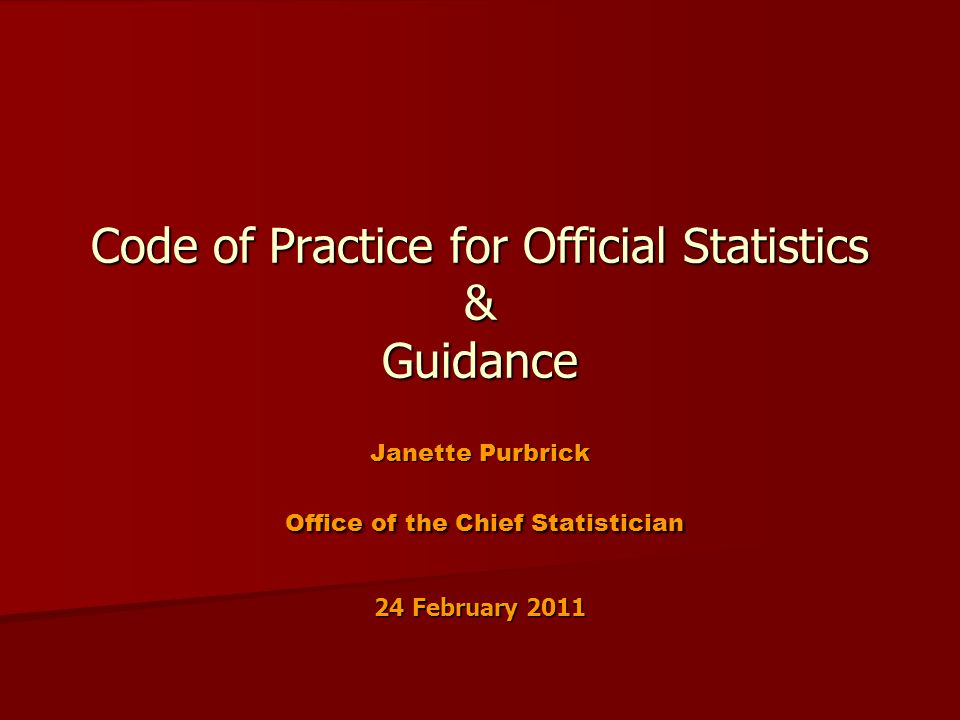 Code of Practice for Official Statistics & Guidance Janette Purbrick Office of the Chief Statistician 24 February 2011