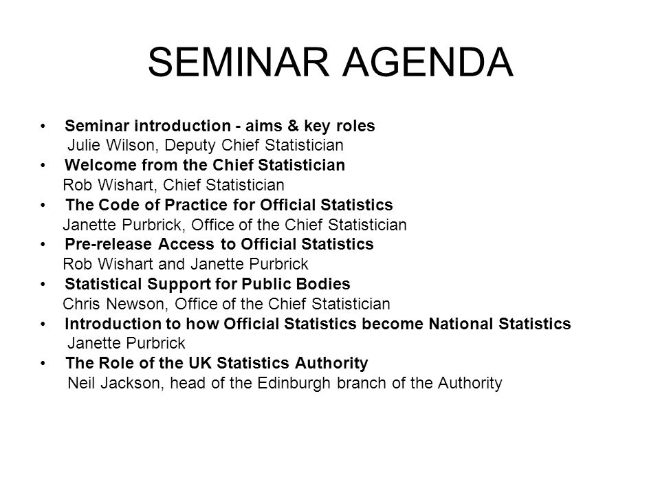 SEMINAR AGENDA Seminar introduction - aims & key roles Julie Wilson, Deputy Chief Statistician Welcome from the Chief Statistician Rob Wishart, Chief Statistician The Code of Practice for Official Statistics Janette Purbrick, Office of the Chief Statistician Pre-release Access to Official Statistics Rob Wishart and Janette Purbrick Statistical Support for Public Bodies Chris Newson, Office of the Chief Statistician Introduction to how Official Statistics become National Statistics Janette Purbrick The Role of the UK Statistics Authority Neil Jackson, head of the Edinburgh branch of the Authority