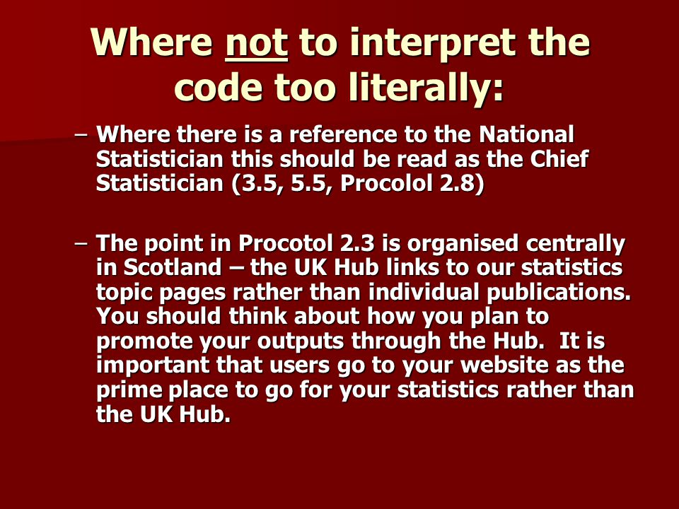 Where not to interpret the code too literally: –Where there is a reference to the National Statistician this should be read as the Chief Statistician (3.5, 5.5, Procolol 2.8) –The point in Procotol 2.3 is organised centrally in Scotland – the UK Hub links to our statistics topic pages rather than individual publications.