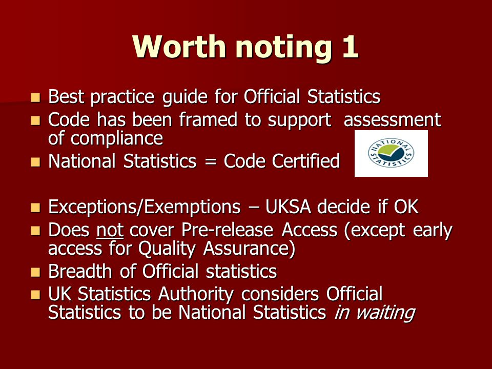 Worth noting 1 Best practice guide for Official Statistics Best practice guide for Official Statistics Code has been framed to support assessment of compliance Code has been framed to support assessment of compliance National Statistics = Code Certified National Statistics = Code Certified Exceptions/Exemptions – UKSA decide if OK Exceptions/Exemptions – UKSA decide if OK Does not cover Pre-release Access (except early access for Quality Assurance) Does not cover Pre-release Access (except early access for Quality Assurance) Breadth of Official statistics Breadth of Official statistics UK Statistics Authority considers Official Statistics to be National Statistics in waiting UK Statistics Authority considers Official Statistics to be National Statistics in waiting