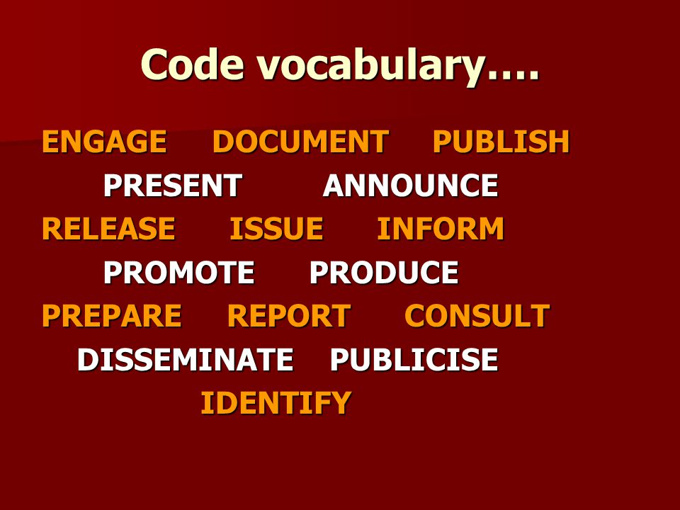 Code vocabulary…. ENGAGE DOCUMENT PUBLISH PRESENT ANNOUNCE PRESENT ANNOUNCE RELEASE ISSUE INFORM PROMOTE PRODUCE PROMOTE PRODUCE PREPARE REPORT CONSUL