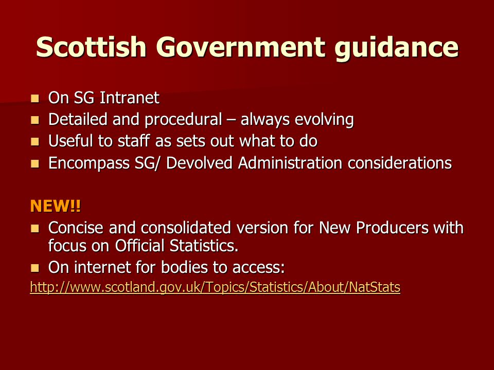 Scottish Government guidance On SG Intranet On SG Intranet Detailed and procedural – always evolving Detailed and procedural – always evolving Useful to staff as sets out what to do Useful to staff as sets out what to do Encompass SG/ Devolved Administration considerations Encompass SG/ Devolved Administration considerationsNEW!.