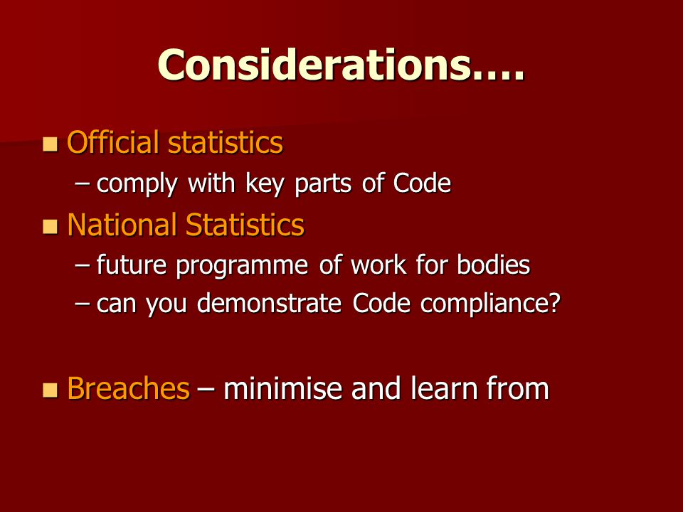 Considerations…. Official statistics Official statistics –comply with key parts of Code National Statistics National Statistics –future programme of w