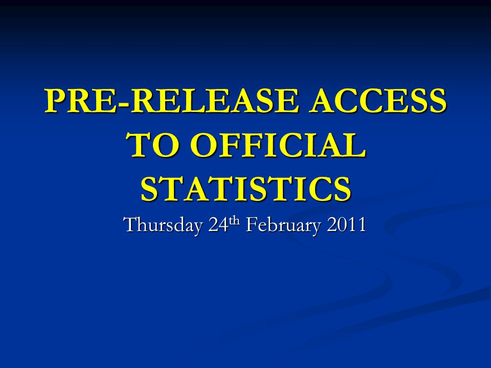PRE-RELEASE ACCESS TO OFFICIAL STATISTICS Thursday 24 th February 2011