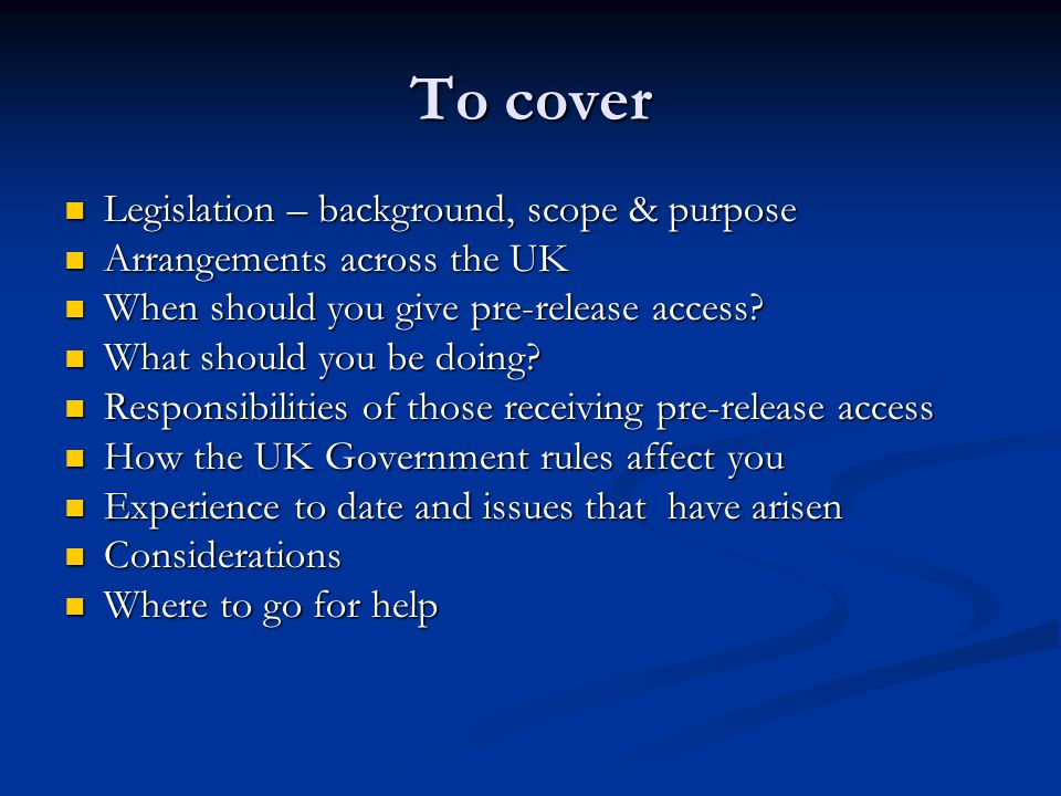 To cover Legislation – background, scope & purpose Legislation – background, scope & purpose Arrangements across the UK Arrangements across the UK When should you give pre-release access.