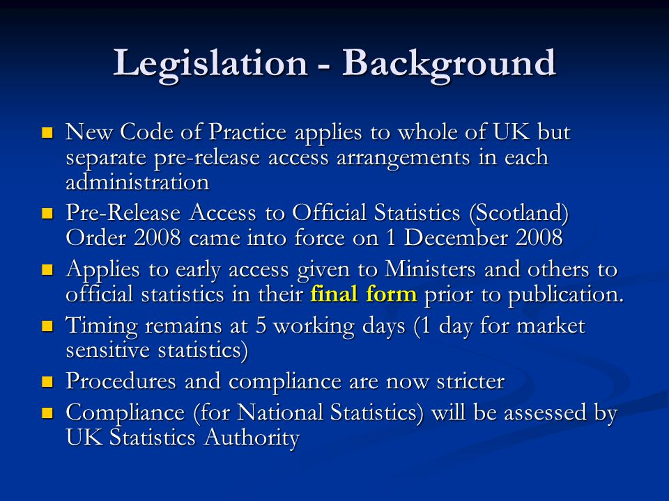 Legislation - Background New Code of Practice applies to whole of UK but separate pre-release access arrangements in each administration New Code of Practice applies to whole of UK but separate pre-release access arrangements in each administration Pre-Release Access to Official Statistics (Scotland) Order 2008 came into force on 1 December 2008 Pre-Release Access to Official Statistics (Scotland) Order 2008 came into force on 1 December 2008 Applies to early access given to Ministers and others to official statistics in their final form prior to publication.