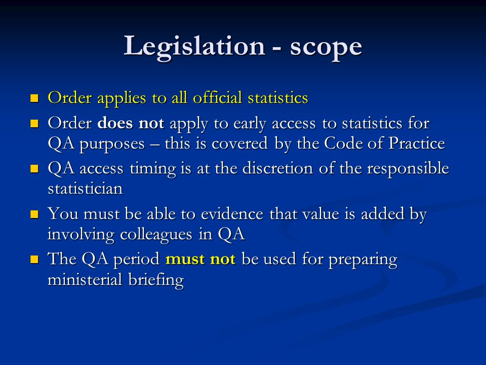 Legislation - scope Order applies to all official statistics Order applies to all official statistics Order does not apply to early access to statistics for QA purposes – this is covered by the Code of Practice Order does not apply to early access to statistics for QA purposes – this is covered by the Code of Practice QA access timing is at the discretion of the responsible statistician QA access timing is at the discretion of the responsible statistician You must be able to evidence that value is added by involving colleagues in QA You must be able to evidence that value is added by involving colleagues in QA The QA period must not be used for preparing ministerial briefing The QA period must not be used for preparing ministerial briefing