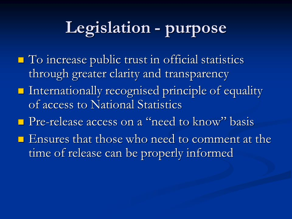 Legislation - purpose To increase public trust in official statistics through greater clarity and transparency To increase public trust in official statistics through greater clarity and transparency Internationally recognised principle of equality of access to National Statistics Internationally recognised principle of equality of access to National Statistics Pre-release access on a need to know basis Pre-release access on a need to know basis Ensures that those who need to comment at the time of release can be properly informed Ensures that those who need to comment at the time of release can be properly informed
