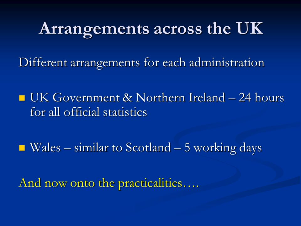 Arrangements across the UK Different arrangements for each administration UK Government & Northern Ireland – 24 hours for all official statistics UK Government & Northern Ireland – 24 hours for all official statistics Wales – similar to Scotland – 5 working days Wales – similar to Scotland – 5 working days And now onto the practicalities….