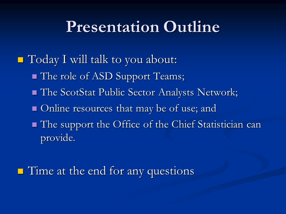 Presentation Outline Today I will talk to you about: Today I will talk to you about: The role of ASD Support Teams; The role of ASD Support Teams; The ScotStat Public Sector Analysts Network; The ScotStat Public Sector Analysts Network; Online resources that may be of use; and Online resources that may be of use; and The support the Office of the Chief Statistician can provide.