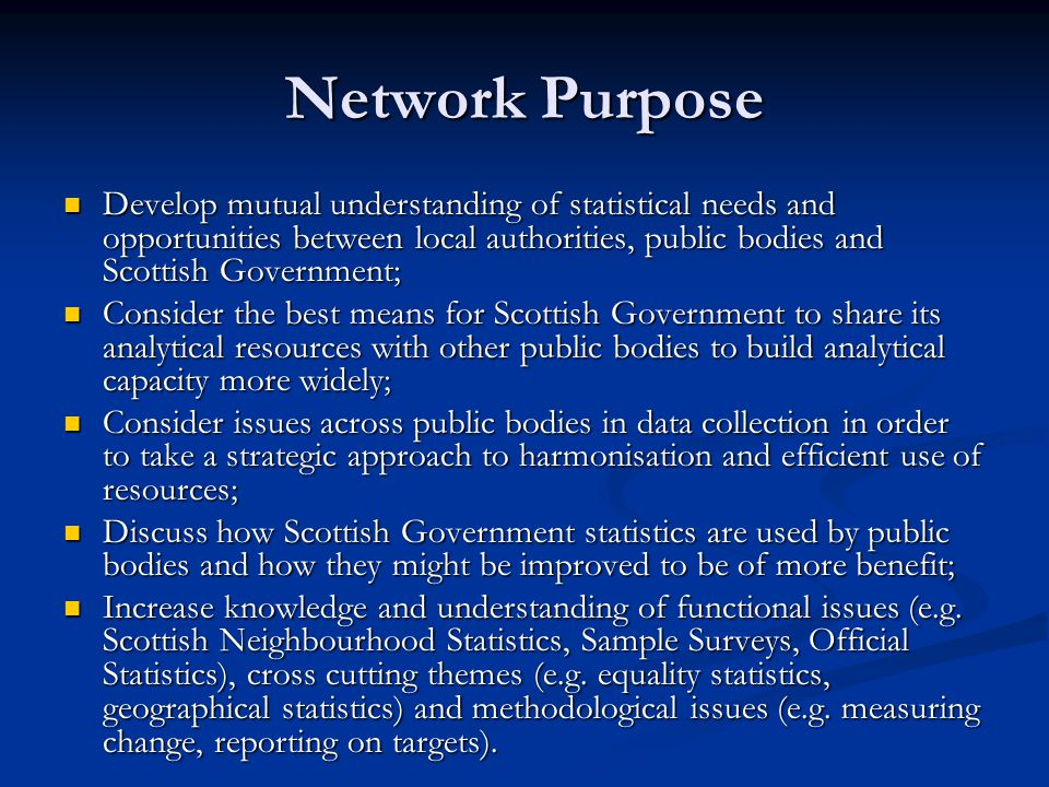Network Purpose Develop mutual understanding of statistical needs and opportunities between local authorities, public bodies and Scottish Government; Develop mutual understanding of statistical needs and opportunities between local authorities, public bodies and Scottish Government; Consider the best means for Scottish Government to share its analytical resources with other public bodies to build analytical capacity more widely; Consider the best means for Scottish Government to share its analytical resources with other public bodies to build analytical capacity more widely; Consider issues across public bodies in data collection in order to take a strategic approach to harmonisation and efficient use of resources; Consider issues across public bodies in data collection in order to take a strategic approach to harmonisation and efficient use of resources; Discuss how Scottish Government statistics are used by public bodies and how they might be improved to be of more benefit; Discuss how Scottish Government statistics are used by public bodies and how they might be improved to be of more benefit; Increase knowledge and understanding of functional issues (e.g.