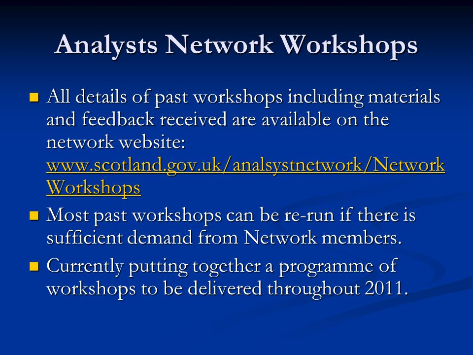 Analysts Network Workshops All details of past workshops including materials and feedback received are available on the network website: www.scotland.gov.uk/analsystnetwork/Network Workshops All details of past workshops including materials and feedback received are available on the network website: www.scotland.gov.uk/analsystnetwork/Network Workshops www.scotland.gov.uk/analsystnetwork/Network Workshops www.scotland.gov.uk/analsystnetwork/Network Workshops Most past workshops can be re-run if there is sufficient demand from Network members.