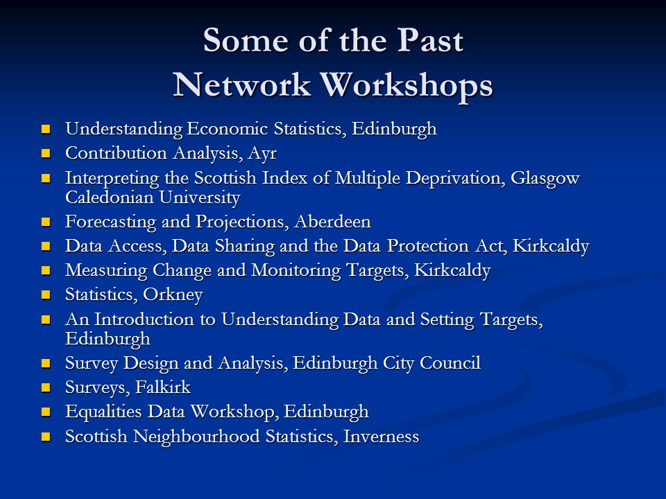 Some of the Past Network Workshops Understanding Economic Statistics, Edinburgh Understanding Economic Statistics, Edinburgh Contribution Analysis, Ayr Contribution Analysis, Ayr Interpreting the Scottish Index of Multiple Deprivation, Glasgow Caledonian University Interpreting the Scottish Index of Multiple Deprivation, Glasgow Caledonian University Forecasting and Projections, Aberdeen Forecasting and Projections, Aberdeen Data Access, Data Sharing and the Data Protection Act, Kirkcaldy Data Access, Data Sharing and the Data Protection Act, Kirkcaldy Measuring Change and Monitoring Targets, Kirkcaldy Measuring Change and Monitoring Targets, Kirkcaldy Statistics, Orkney Statistics, Orkney An Introduction to Understanding Data and Setting Targets, Edinburgh An Introduction to Understanding Data and Setting Targets, Edinburgh Survey Design and Analysis, Edinburgh City Council Survey Design and Analysis, Edinburgh City Council Surveys, Falkirk Surveys, Falkirk Equalities Data Workshop, Edinburgh Equalities Data Workshop, Edinburgh Scottish Neighbourhood Statistics, Inverness Scottish Neighbourhood Statistics, Inverness