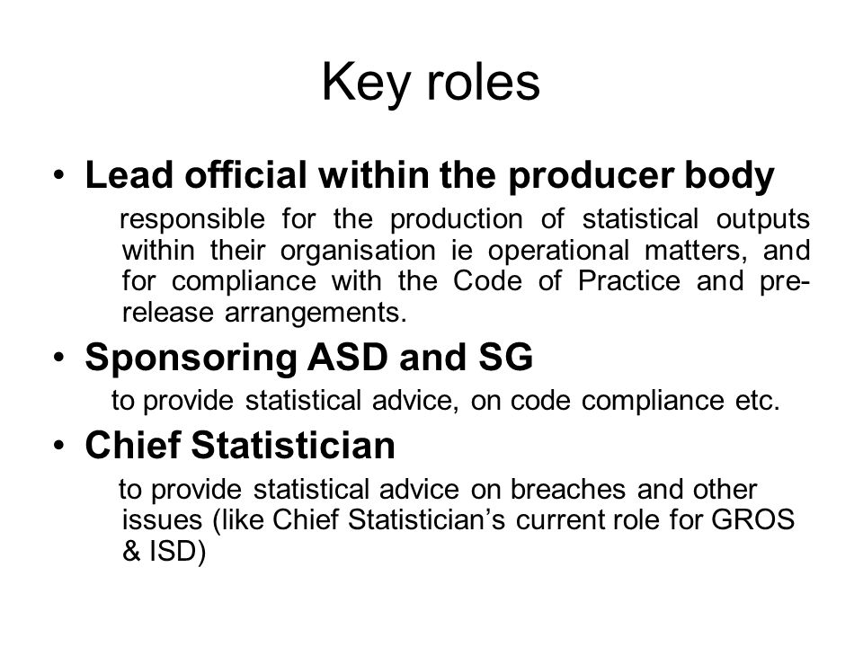 Key roles Lead official within the producer body responsible for the production of statistical outputs within their organisation ie operational matters, and for compliance with the Code of Practice and pre- release arrangements.