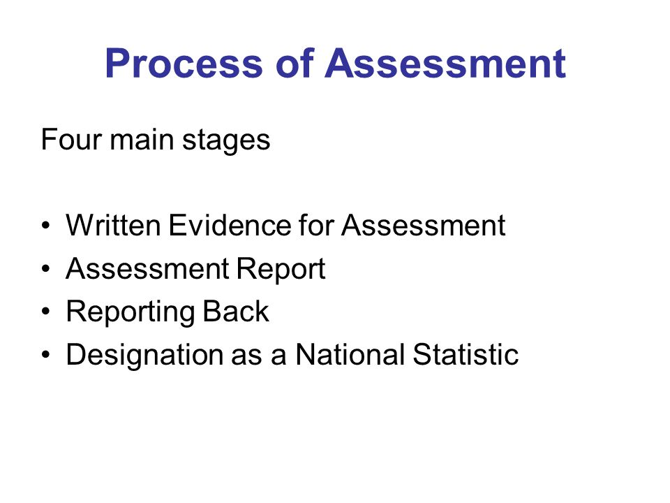 Process of Assessment Four main stages Written Evidence for Assessment Assessment Report Reporting Back Designation as a National Statistic