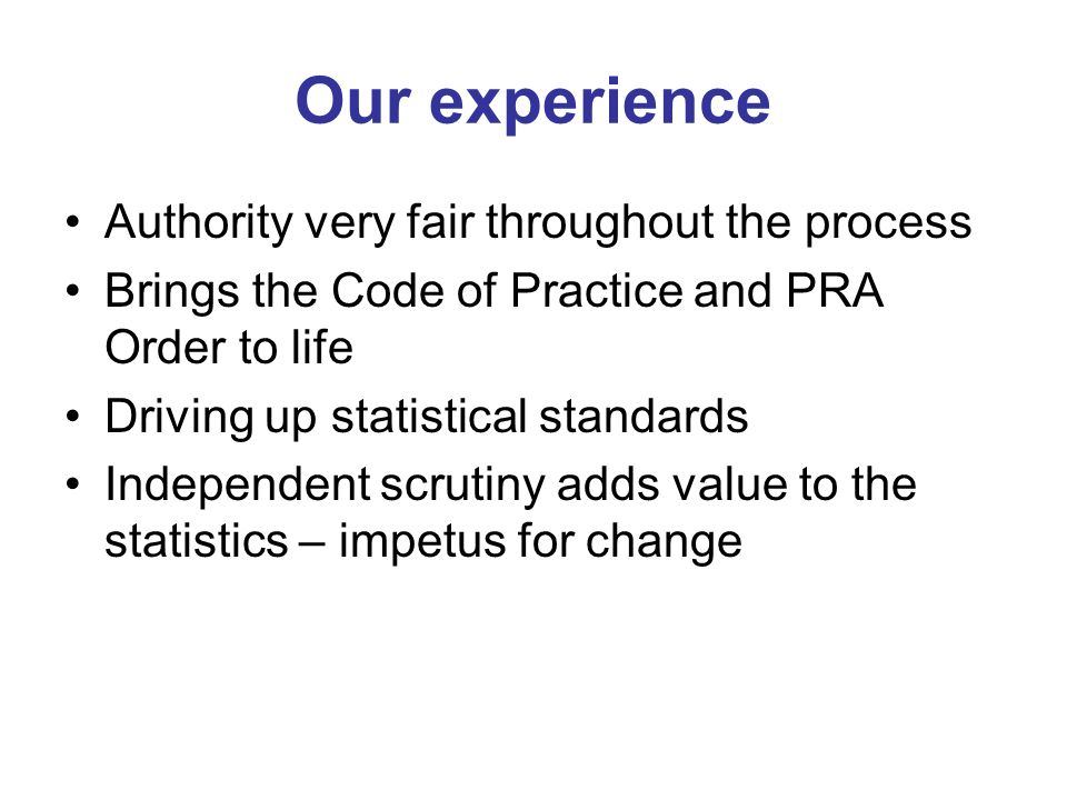 Our experience Authority very fair throughout the process Brings the Code of Practice and PRA Order to life Driving up statistical standards Independent scrutiny adds value to the statistics – impetus for change