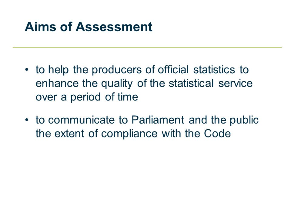 Aims of Assessment to help the producers of official statistics to enhance the quality of the statistical service over a period of time to communicate to Parliament and the public the extent of compliance with the Code